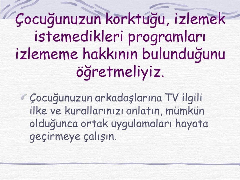 Çocuğunuzun korktuğu, izlemek istemedikleri programları izlememe hakkının bulunduğunu öğretmeliyiz. Çocuğunuzun arkadaşlarına TV ilgili ilke ve kurall