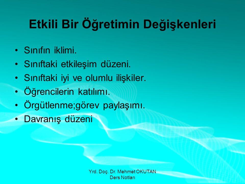 Yrd.Doç. Dr. Mehmet OKUTAN Ders Notları Etkili Bir Öğretimin Değişkenleri •Sınıfın iklimi.