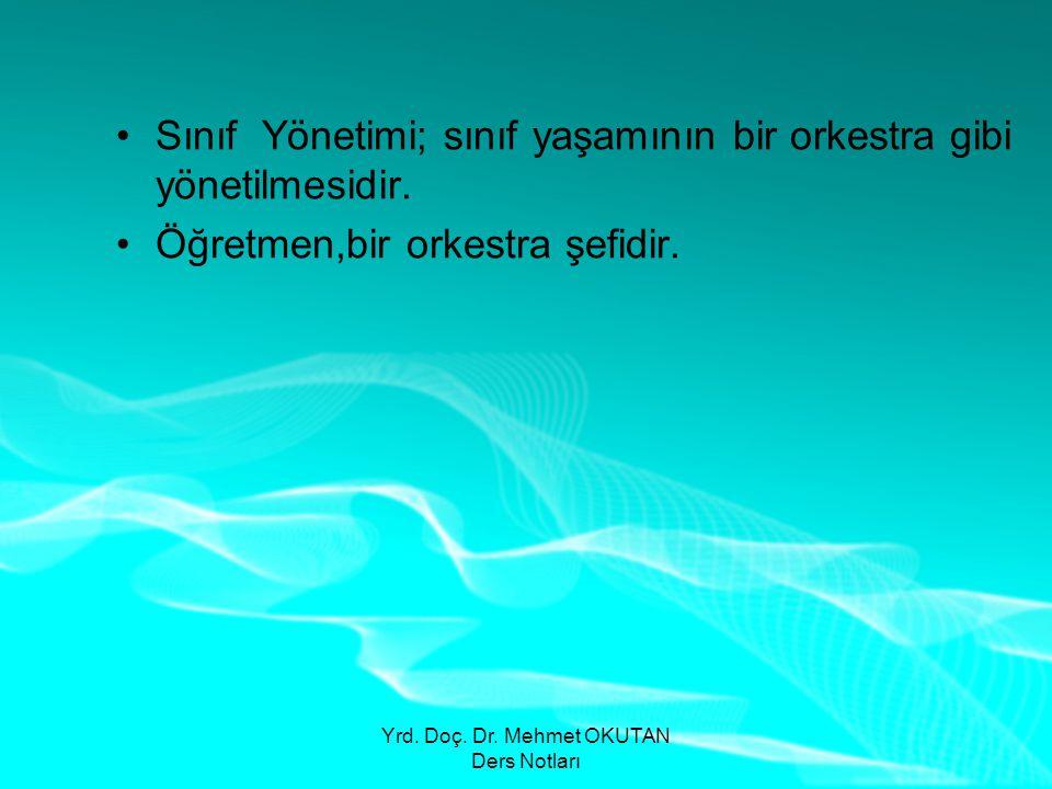 Yrd. Doç. Dr. Mehmet OKUTAN Ders Notları •Sınıf Yönetimi; sınıf yaşamının bir orkestra gibi yönetilmesidir. •Öğretmen,bir orkestra şefidir.