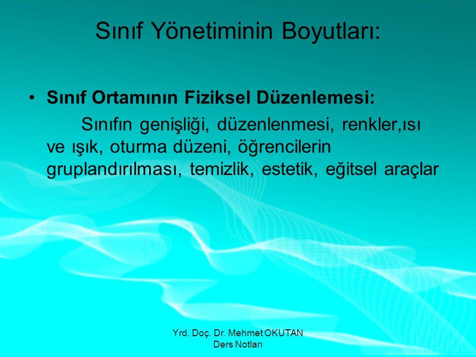 Yrd. Doç. Dr. Mehmet OKUTAN Ders Notları Sınıf Yönetiminin Boyutları: •Sınıf Ortamının Fiziksel Düzenlemesi: Sınıfın genişliği, düzenlenmesi, renkler,