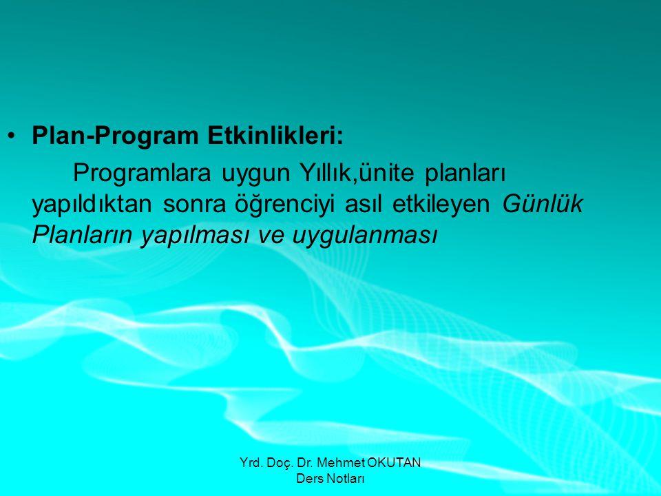 Yrd. Doç. Dr. Mehmet OKUTAN Ders Notları •Plan-Program Etkinlikleri: Programlara uygun Yıllık,ünite planları yapıldıktan sonra öğrenciyi asıl etkileye
