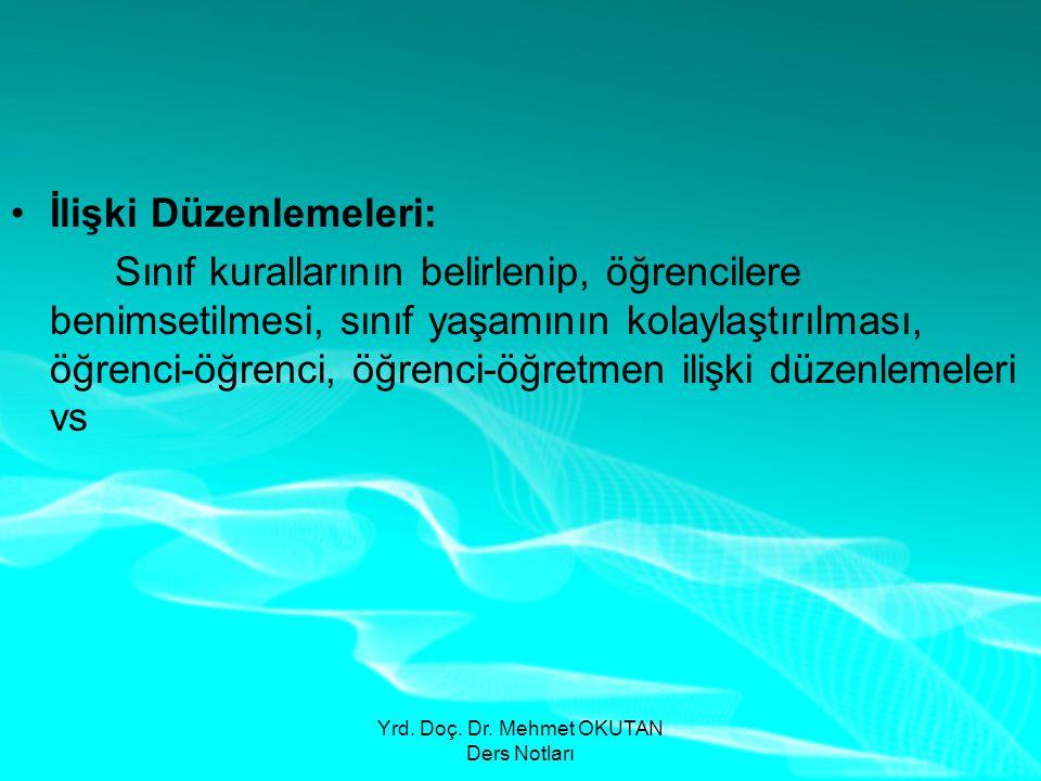 Yrd. Doç. Dr. Mehmet OKUTAN Ders Notları •İlişki Düzenlemeleri: Sınıf kurallarının belirlenip, öğrencilere benimsetilmesi, sınıf yaşamının kolaylaştır