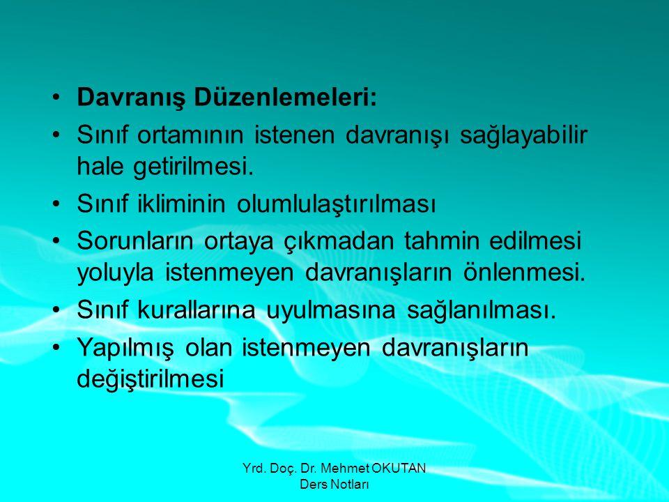 Yrd. Doç. Dr. Mehmet OKUTAN Ders Notları •Davranış Düzenlemeleri: •Sınıf ortamının istenen davranışı sağlayabilir hale getirilmesi. •Sınıf ikliminin o