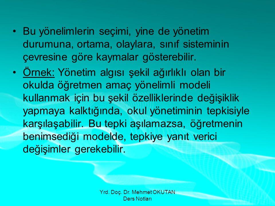Yrd. Doç. Dr. Mehmet OKUTAN Ders Notları •Bu yönelimlerin seçimi, yine de yönetim durumuna, ortama, olaylara, sınıf sisteminin çevresine göre kaymalar