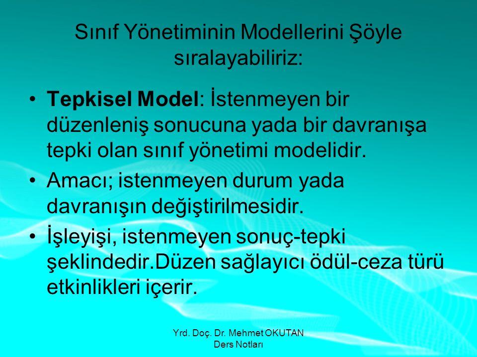 Yrd. Doç. Dr. Mehmet OKUTAN Ders Notları Sınıf Yönetiminin Modellerini Şöyle sıralayabiliriz: •Tepkisel Model: İstenmeyen bir düzenleniş sonucuna yada