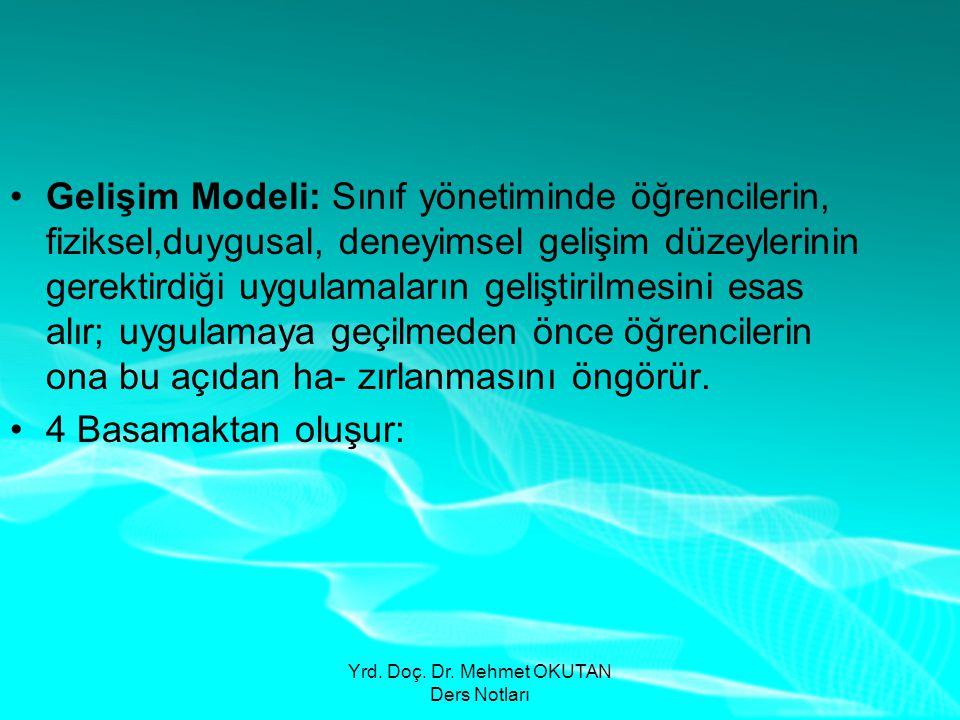 Yrd. Doç. Dr. Mehmet OKUTAN Ders Notları •Gelişim Modeli: Sınıf yönetiminde öğrencilerin, fiziksel,duygusal, deneyimsel gelişim düzeylerinin gerektird
