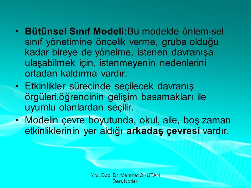 Yrd. Doç. Dr. Mehmet OKUTAN Ders Notları •Bütünsel Sınıf Modeli:Bu modelde önlem-sel sınıf yönetimine öncelik verme, gruba olduğu kadar bireye de yöne