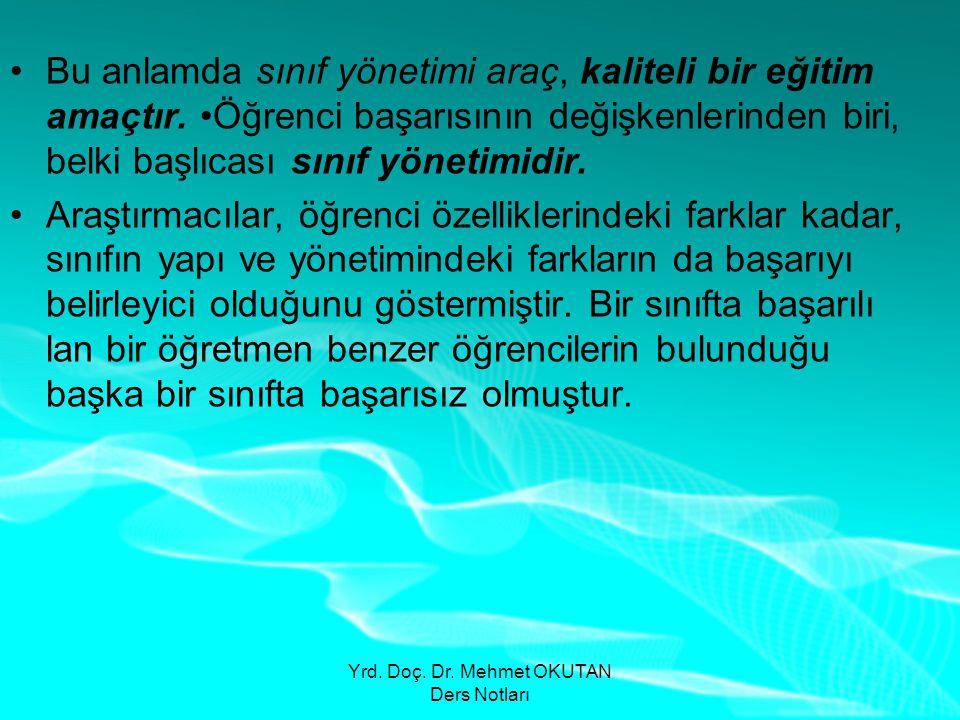 Yrd. Doç. Dr. Mehmet OKUTAN Ders Notları •Bu anlamda sınıf yönetimi araç, kaliteli bir eğitim amaçtır. •Öğrenci başarısının değişkenlerinden biri, bel