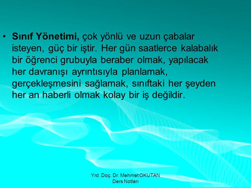 Yrd. Doç. Dr. Mehmet OKUTAN Ders Notları •Sınıf Yönetimi, çok yönlü ve uzun çabalar isteyen, güç bir iştir. Her gün saatlerce kalabalık bir öğrenci gr