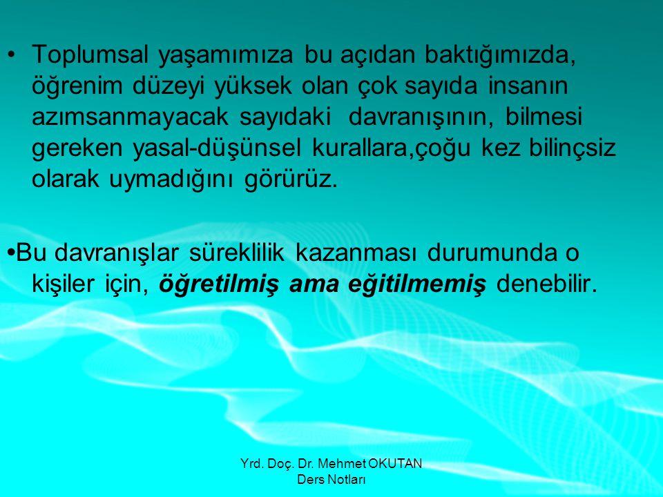 Yrd. Doç. Dr. Mehmet OKUTAN Ders Notları •Toplumsal yaşamımıza bu açıdan baktığımızda, öğrenim düzeyi yüksek olan çok sayıda insanın azımsanmayacak sa