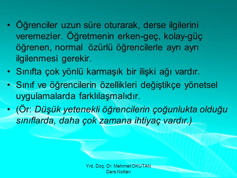 Yrd. Doç. Dr. Mehmet OKUTAN Ders Notları •Öğrenciler uzun süre oturarak, derse ilgilerini veremezler. Öğretmenin erken-geç, kolay-güç öğrenen, normal