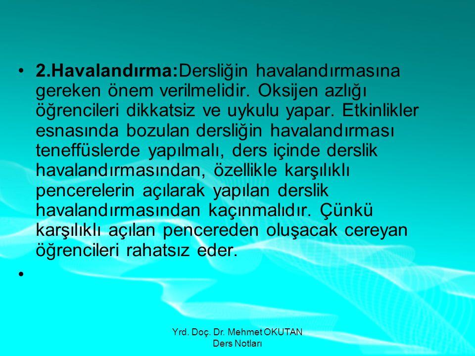 Yrd. Doç. Dr. Mehmet OKUTAN Ders Notları •2.Havalandırma:Dersliğin havalandırmasına gereken önem verilmelidir. Oksijen azlığı öğrencileri dikkatsiz ve