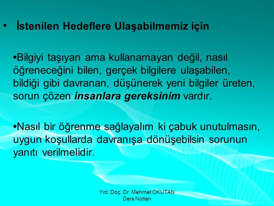 Yrd. Doç. Dr. Mehmet OKUTAN Ders Notları • İstenilen Hedeflere Ulaşabilmemiz için •Bilgiyi taşıyan ama kullanamayan değil, nasıl öğreneceğini bilen, g