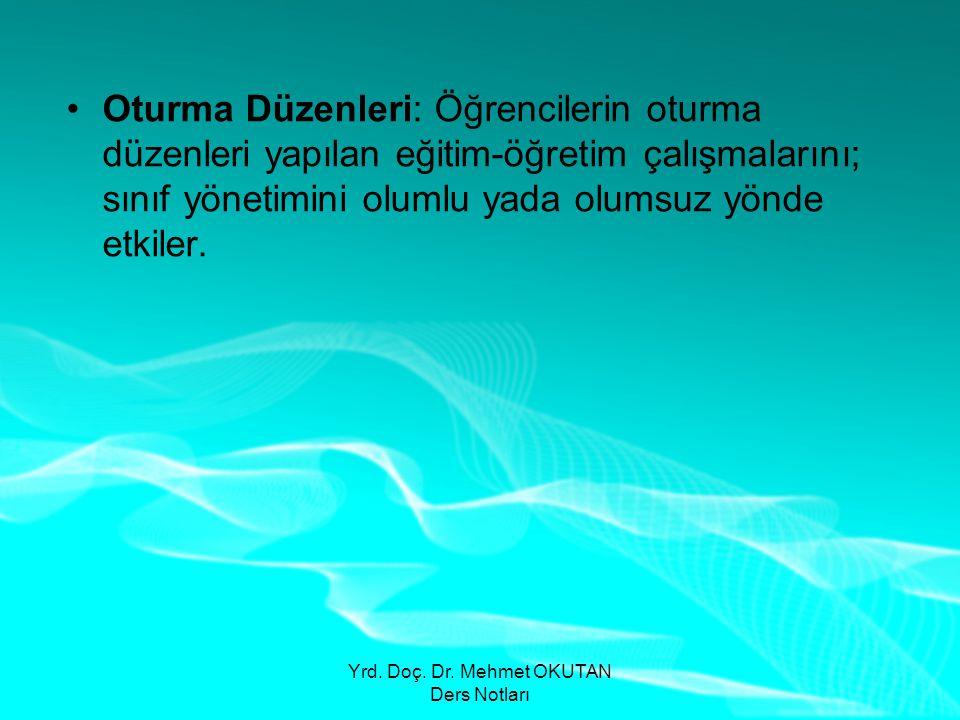 Yrd. Doç. Dr. Mehmet OKUTAN Ders Notları •Oturma Düzenleri: Öğrencilerin oturma düzenleri yapılan eğitim-öğretim çalışmalarını; sınıf yönetimini oluml