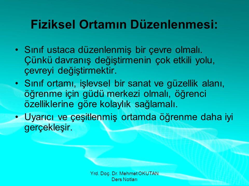 Yrd. Doç. Dr. Mehmet OKUTAN Ders Notları Fiziksel Ortamın Düzenlenmesi: •Sınıf ustaca düzenlenmiş bir çevre olmalı. Çünkü davranış değiştirmenin çok e