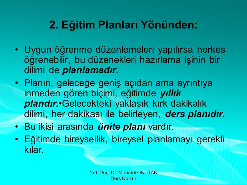 Yrd. Doç. Dr. Mehmet OKUTAN Ders Notları 2. Eğitim Planları Yönünden: •Uygun öğrenme düzenlemeleri yapılırsa herkes öğrenebilir, bu düzenekleri hazırl