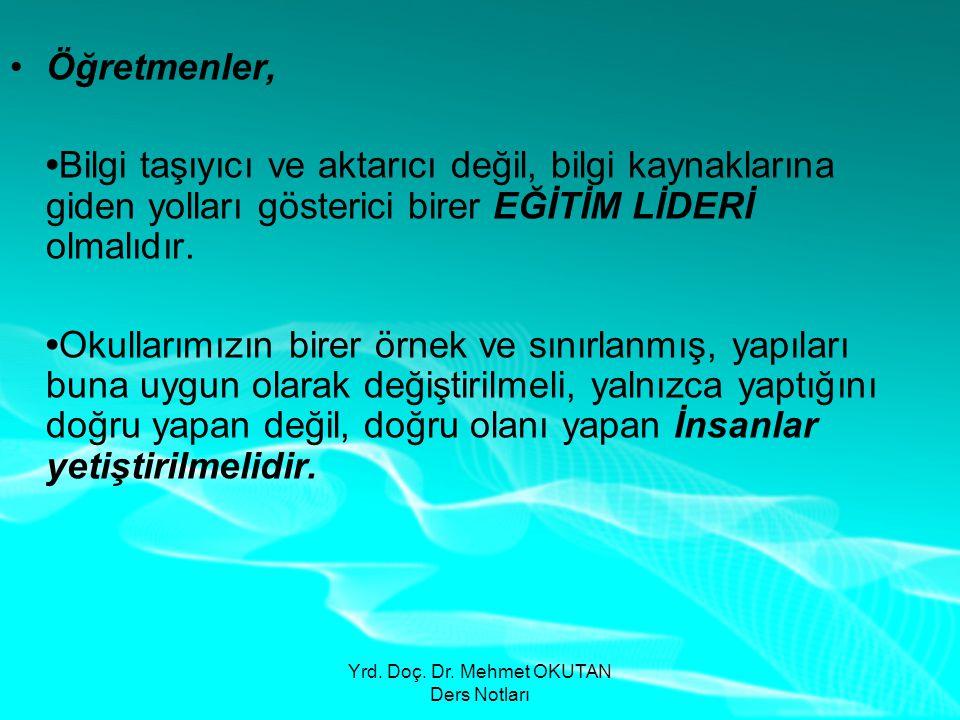 Yrd. Doç. Dr. Mehmet OKUTAN Ders Notları •Öğretmenler, •Bilgi taşıyıcı ve aktarıcı değil, bilgi kaynaklarına giden yolları gösterici birer EĞİTİM LİDE