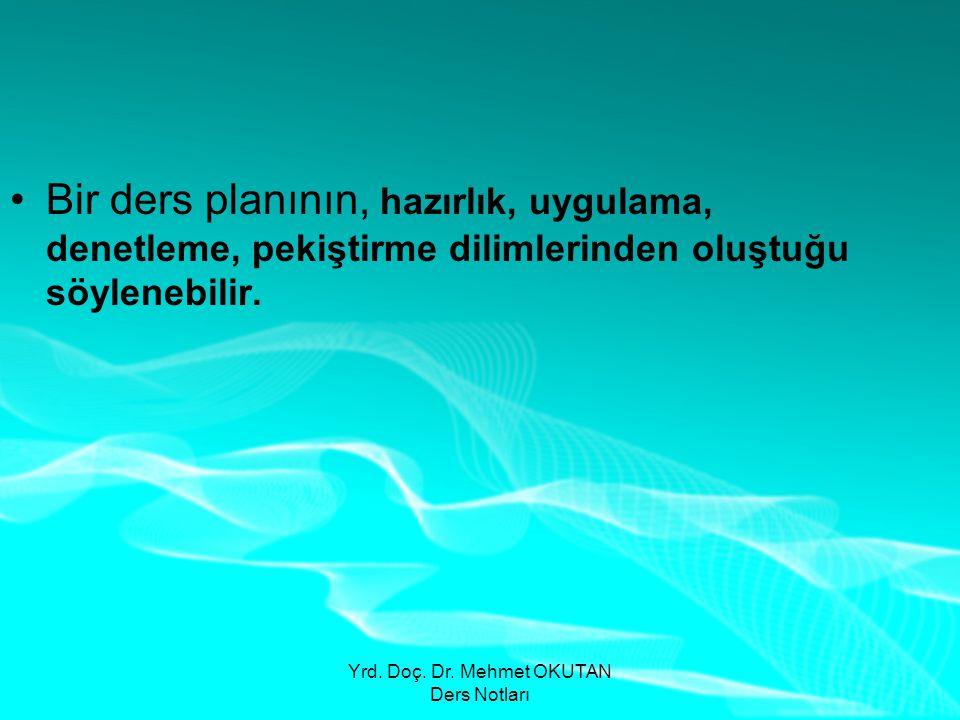 Yrd. Doç. Dr. Mehmet OKUTAN Ders Notları •Bir ders planının, hazırlık, uygulama, denetleme, pekiştirme dilimlerinden oluştuğu söylenebilir.