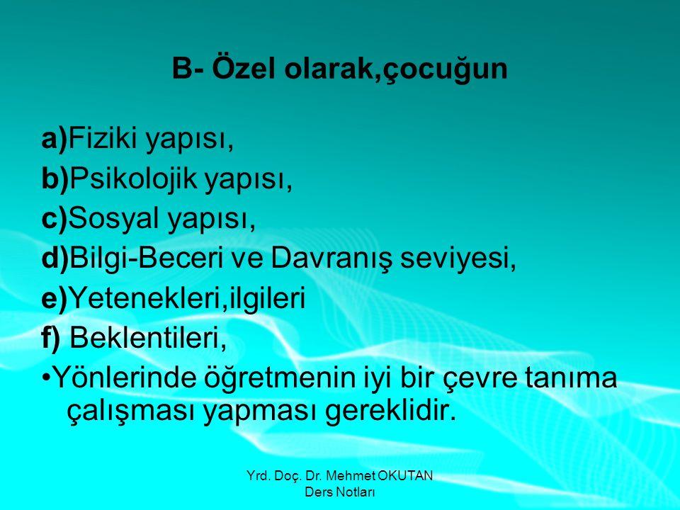 Yrd. Doç. Dr. Mehmet OKUTAN Ders Notları B- Özel olarak,çocuğun a)Fiziki yapısı, b)Psikolojik yapısı, c)Sosyal yapısı, d)Bilgi-Beceri ve Davranış sevi
