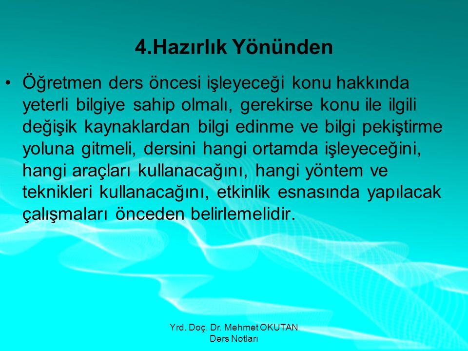 Yrd. Doç. Dr. Mehmet OKUTAN Ders Notları 4.Hazırlık Yönünden •Öğretmen ders öncesi işleyeceği konu hakkında yeterli bilgiye sahip olmalı, gerekirse ko