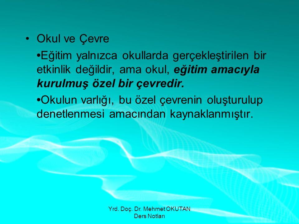 Yrd. Doç. Dr. Mehmet OKUTAN Ders Notları •Okul ve Çevre •Eğitim yalnızca okullarda gerçekleştirilen bir etkinlik değildir, ama okul, eğitim amacıyla k