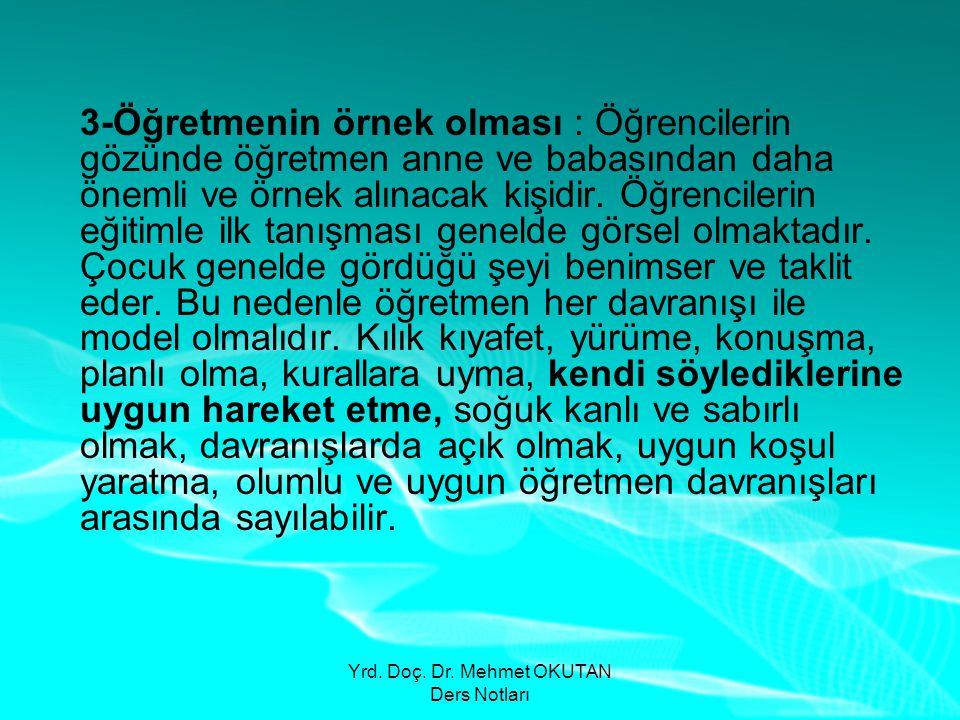 Yrd. Doç. Dr. Mehmet OKUTAN Ders Notları 3-Öğretmenin örnek olması : Öğrencilerin gözünde öğretmen anne ve babasından daha önemli ve örnek alınacak ki