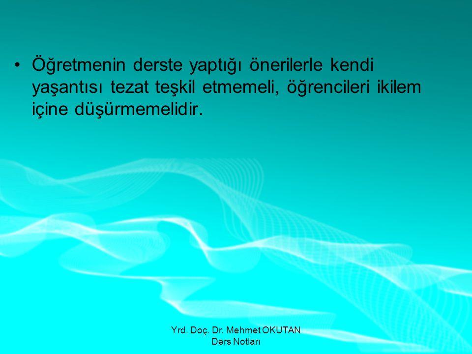 Yrd. Doç. Dr. Mehmet OKUTAN Ders Notları •Öğretmenin derste yaptığı önerilerle kendi yaşantısı tezat teşkil etmemeli, öğrencileri ikilem içine düşürme