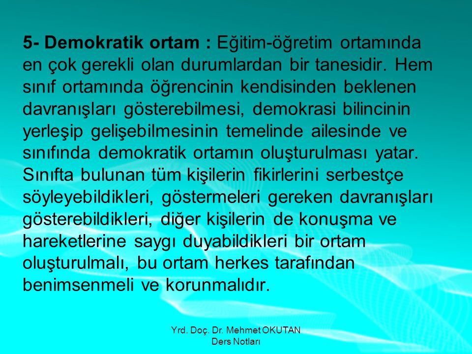 Yrd. Doç. Dr. Mehmet OKUTAN Ders Notları 5- Demokratik ortam : Eğitim-öğretim ortamında en çok gerekli olan durumlardan bir tanesidir. Hem sınıf ortam