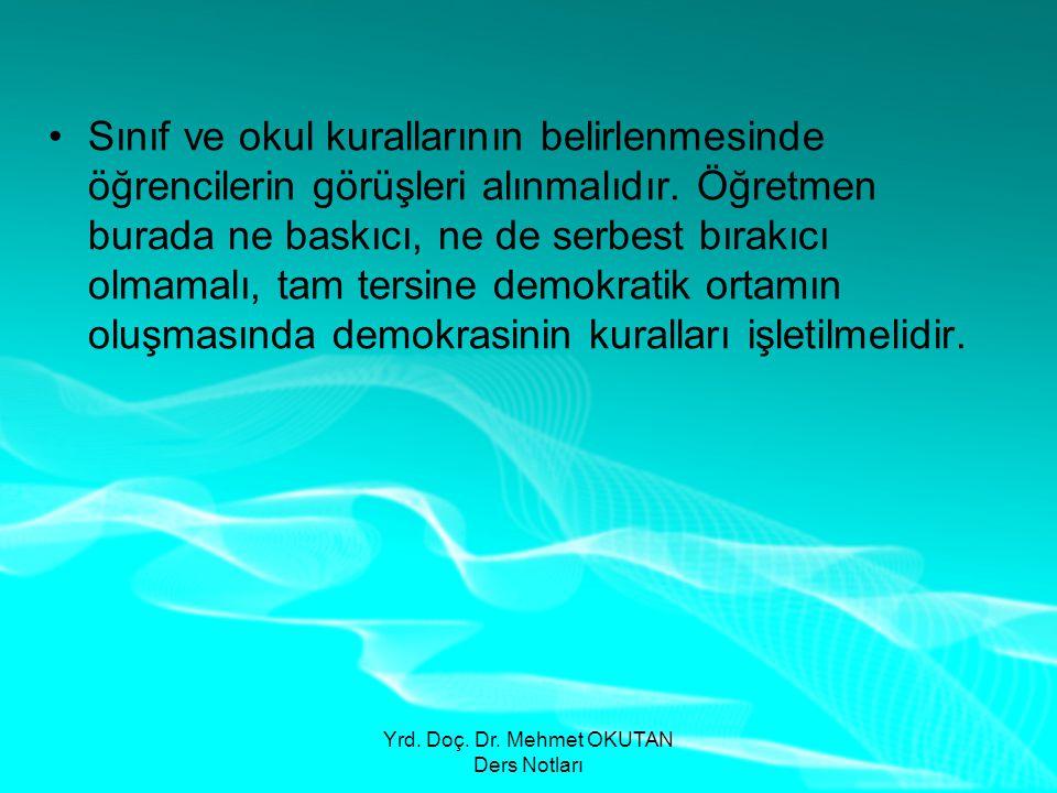 Yrd. Doç. Dr. Mehmet OKUTAN Ders Notları •Sınıf ve okul kurallarının belirlenmesinde öğrencilerin görüşleri alınmalıdır. Öğretmen burada ne baskıcı, n