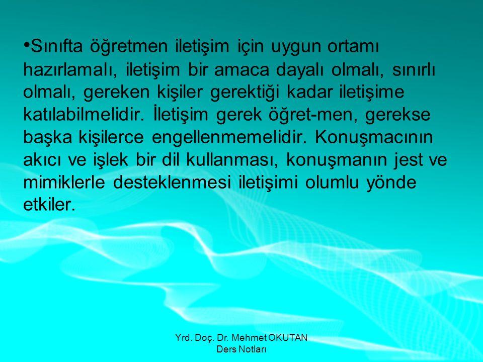 Yrd. Doç. Dr. Mehmet OKUTAN Ders Notları • Sınıfta öğretmen iletişim için uygun ortamı hazırlamalı, iletişim bir amaca dayalı olmalı, sınırlı olmalı,