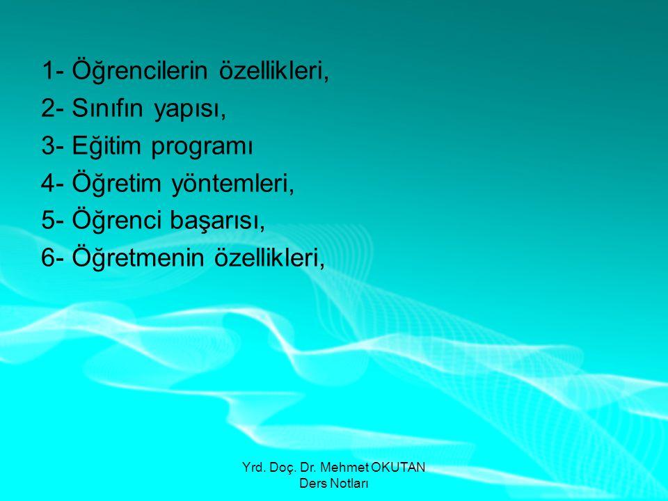 Yrd. Doç. Dr. Mehmet OKUTAN Ders Notları 1- Öğrencilerin özellikleri, 2- Sınıfın yapısı, 3- Eğitim programı 4- Öğretim yöntemleri, 5- Öğrenci başarısı
