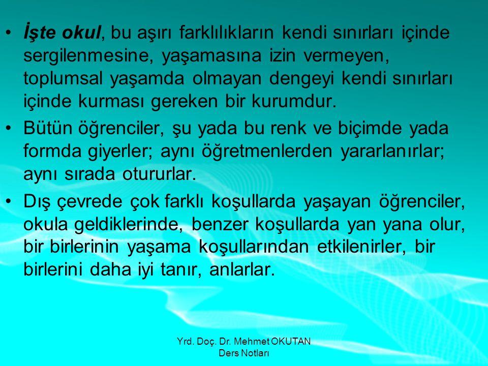 Yrd. Doç. Dr. Mehmet OKUTAN Ders Notları •İşte okul, bu aşırı farklılıkların kendi sınırları içinde sergilenmesine, yaşamasına izin vermeyen, toplumsa