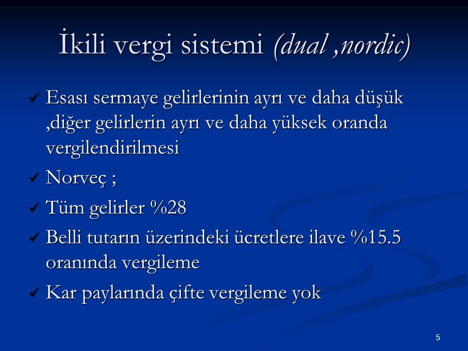 5 İkili vergi sistemi (dual,nordic)  Esası sermaye gelirlerinin ayrı ve daha düşük,diğer gelirlerin ayrı ve daha yüksek oranda vergilendirilmesi  No