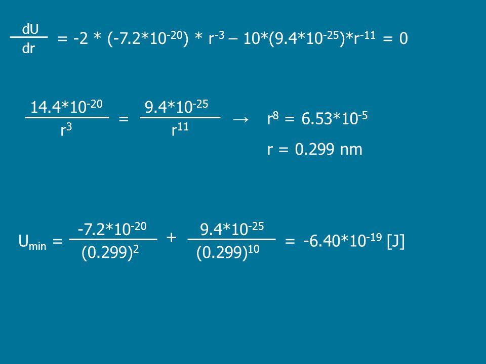 dr dU = -2 * (-7.2*10 -20 ) * r -3 – 10*(9.4*10 -25 )*r -11 = 0 6.53*10 -5 r = 0.299 nm 9.4*10 -25 14.4*10 -20 r3r3 → = r 11 r 8 = -6.40*10 -19 [J] 9.