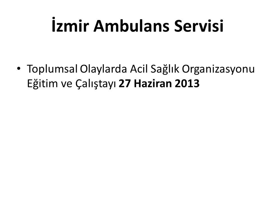 İzmir Ambulans Servisi • Toplumsal Olaylarda Acil Sağlık Organizasyonu Eğitim ve Çalıştayı 27 Haziran 2013
