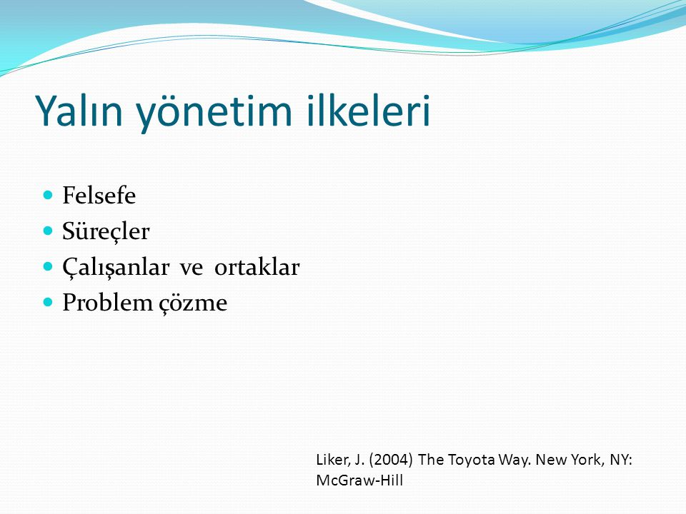 Yalın yönetim ilkeleri  Felsefe  Süreçler  Çalışanlar ve ortaklar  Problem çözme Liker, J. (2004) The Toyota Way. New York, NY: McGraw-Hill