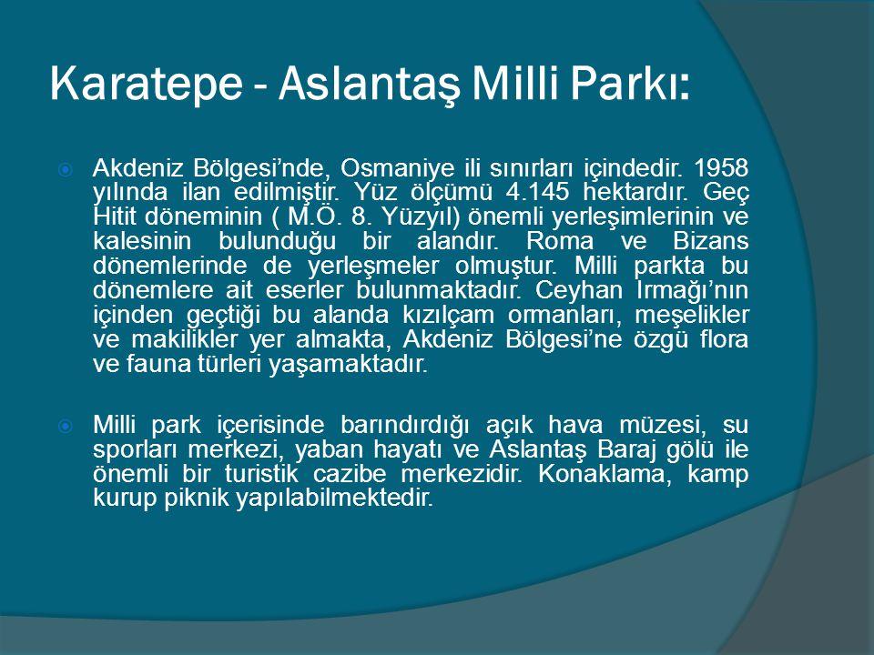 Karatepe - Aslantaş Milli Parkı:  Akdeniz Bölgesi'nde, Osmaniye ili sınırları içindedir. 1958 yılında ilan edilmiştir. Yüz ölçümü 4.145 hektardır. Ge