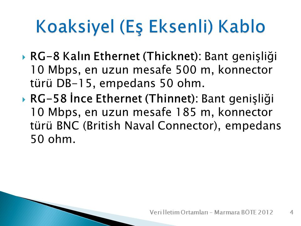  RG-8 Kalın Ethernet (Thicknet): Bant genişliği 10 Mbps, en uzun mesafe 500 m, konnector türü DB-15, empedans 50 ohm.  RG-58 İnce Ethernet (Thinnet)