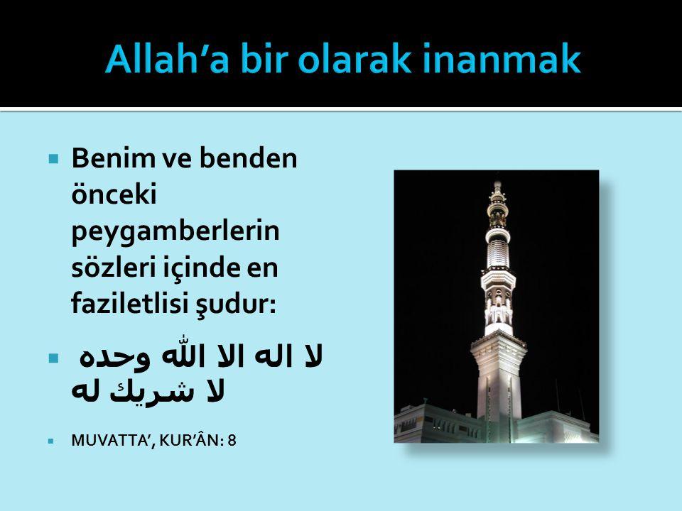  Benim ve benden önceki peygamberlerin sözleri içinde en faziletlisi şudur:  لا اله الا الله وحده لا شريك له  MUVATTA', KUR'ÂN: 8