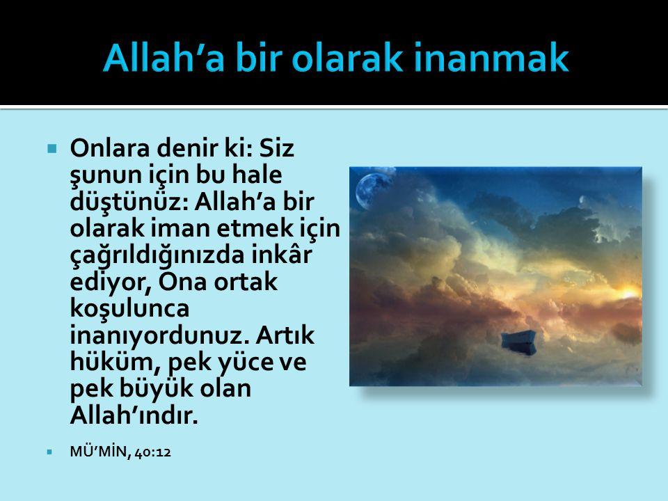  Onlara denir ki: Siz şunun için bu hale düştünüz: Allah'a bir olarak iman etmek için çağrıldığınızda inkâr ediyor, Ona ortak koşulunca inanıyordunuz