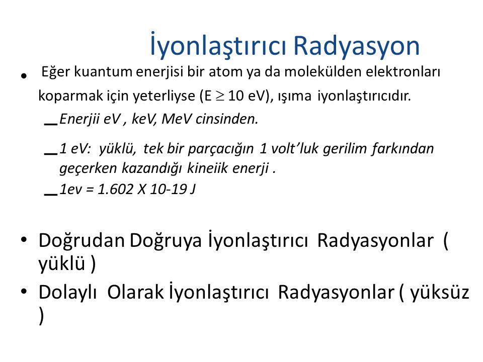 İyonlaştırıcı Radyasyon • Eğer kuantum enerjisi bir atom ya da molekülden elektronları koparmak için yeterliyse (E  10 eV), ışıma iyonlaştırıcıdır.