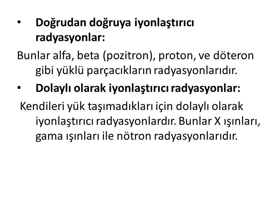 • Doğrudan doğruya iyonlaştırıcı radyasyonlar: Bunlar alfa, beta (pozitron), proton, ve döteron gibi yüklü parçacıkların radyasyonlarıdır.