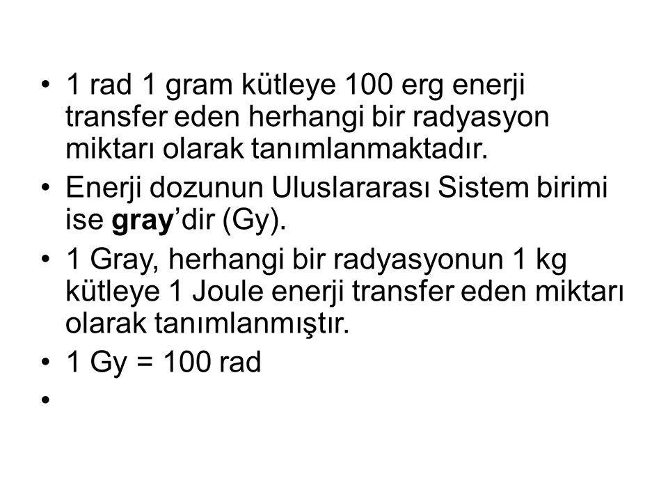 •1 rad 1 gram kütleye 100 erg enerji transfer eden herhangi bir radyasyon miktarı olarak tanımlanmaktadır.