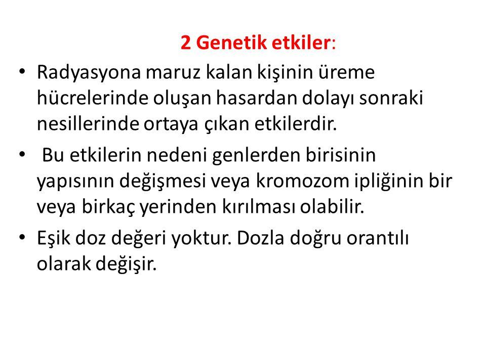 2 Genetik etkiler: • Radyasyona maruz kalan kişinin üreme hücrelerinde oluşan hasardan dolayı sonraki nesillerinde ortaya çıkan etkilerdir.