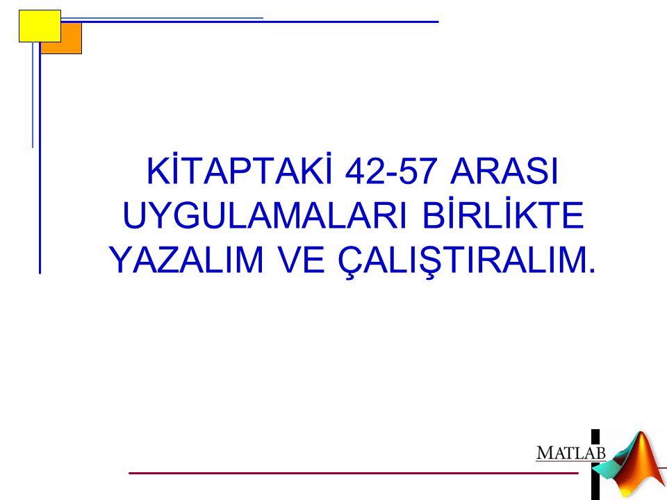 KİTAPTAKİ 42-57 ARASI UYGULAMALARI BİRLİKTE YAZALIM VE ÇALIŞTIRALIM.