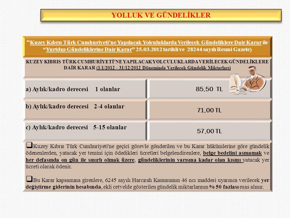 YOLLUK VE GÜNDELİKLER Kuzey Kıbrıs Türk Cumhuriyeti'ne Yapılacak Yolculuklarda Verilecek Gündeliklere Dair Karar ile Yurtdışı Gündeliklerine Dair Karar 25.03.2012 tarihli ve 28244 sayılı Resmi Gazete) KUZEY KIBRIS TÜRK CUMHURİYETİ'NE YAPILACAK YOLCULUKLARDA VERİLECEK GÜNDELİKLERE DAİR KARAR (1/1/2012 - 31/12/2012 Döneminde Verilecek Gündelik Miktarları) a) Aylık/kadro derecesi 1 olanlar 85,50 TL b) Aylık/kadro derecesi 2-4 olanlar 71,00 TL c) Aylık/kadro derecesi 5-15 olanlar 57,00 TL  Kuzey Kıbrıs Türk Cumhuriyeti ne geçici görevle gönderilen ve bu Karar hükümlerine göre gündelik ödenenlerden, yatacak yer temini için ödedikleri ücretleri belgelendirenlere, belge bedelini aşmamak ve her defasında on gün ile sınırlı olmak üzere, gündeliklerinin yarısına kadar olan kısmı yatacak yer ücreti olarak ödenir.