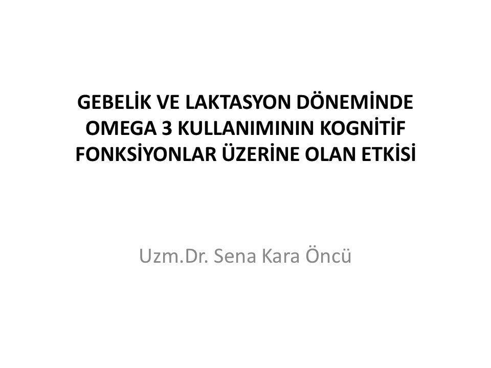 GEBELİK VE LAKTASYON DÖNEMİNDE OMEGA 3 KULLANIMININ KOGNİTİF FONKSİYONLAR ÜZERİNE OLAN ETKİSİ Uzm.Dr. Sena Kara Öncü
