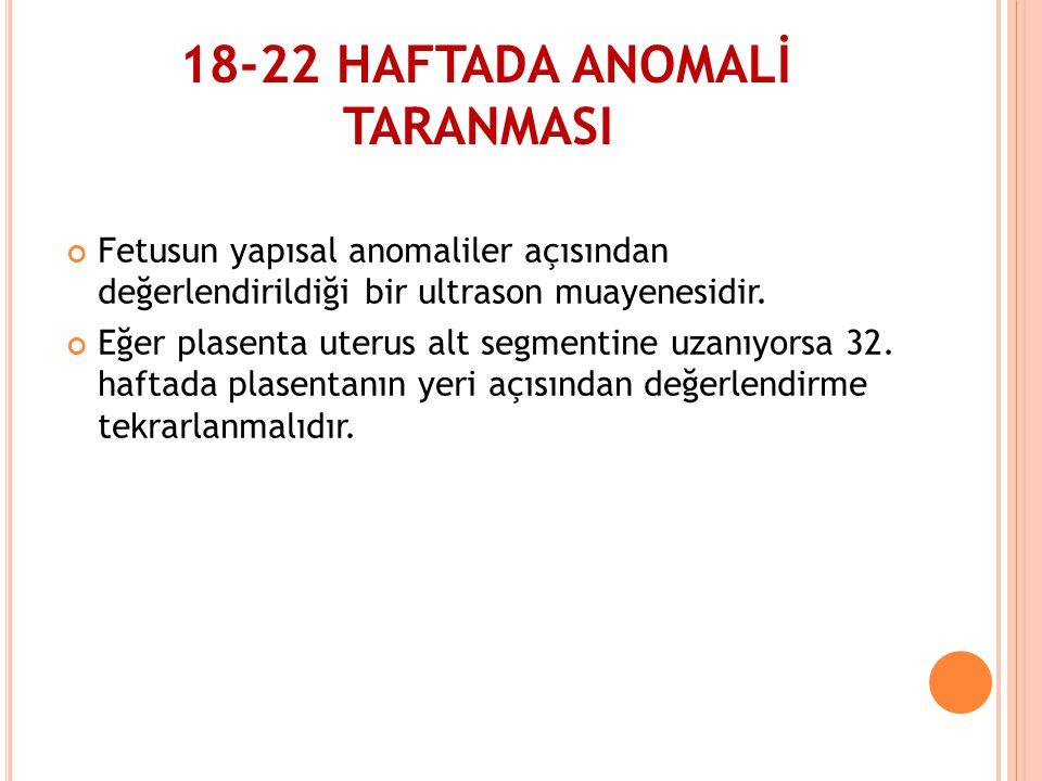 18-22 HAFTADA ANOMALİ TARANMASI Fetusun yapısal anomaliler açısından değerlendirildiği bir ultrason muayenesidir. Eğer plasenta uterus alt segmentine