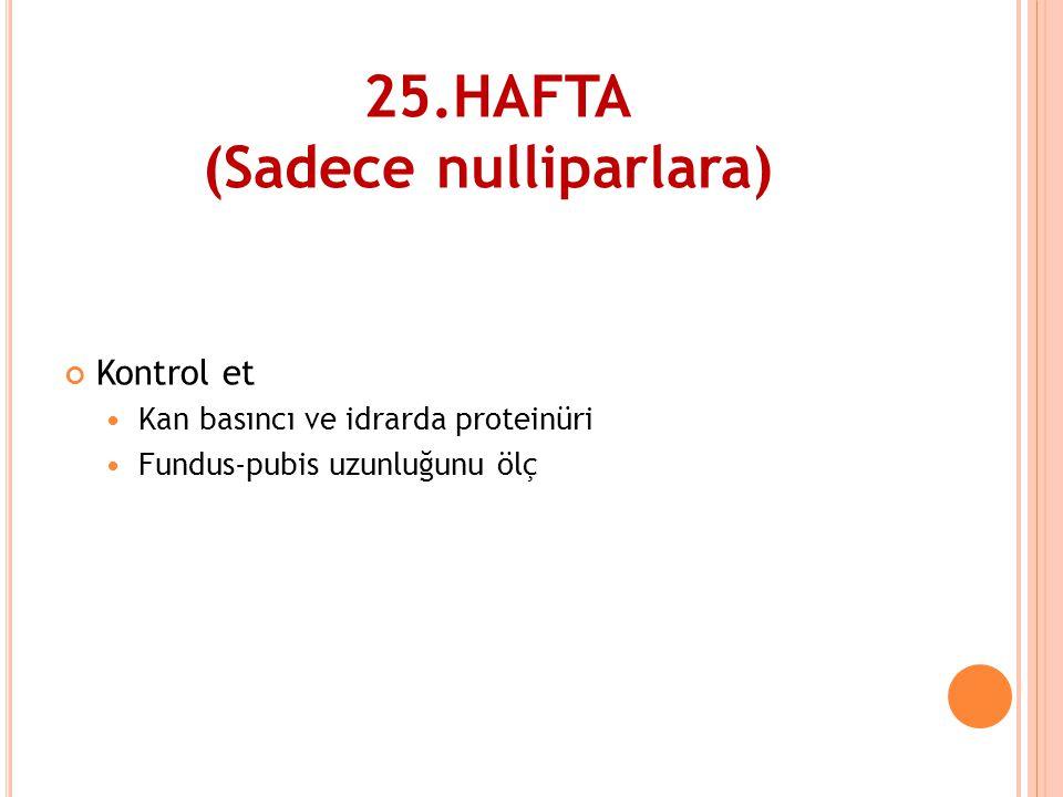 25.HAFTA (Sadece nulliparlara) Kontrol et  Kan basıncı ve idrarda proteinüri  Fundus-pubis uzunluğunu ölç