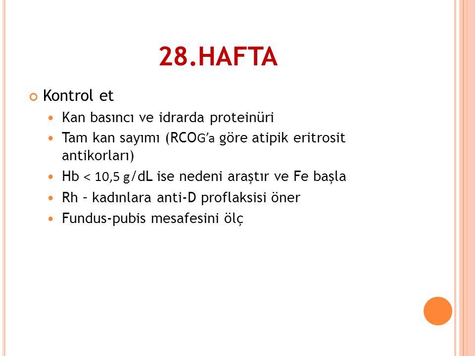 28.HAFTA Kontrol et  Kan basıncı ve idrarda proteinüri  Tam kan sayımı (RCO G'a göre atipik eritrosit antikorları)  Hb < 10,5 g /dL ise nedeni araş